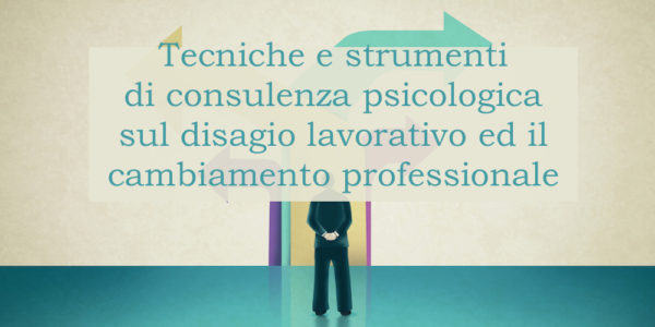 Tecniche e strumenti di consulenza psicologica sul disagio lavorativo ed il cambiamento professionale