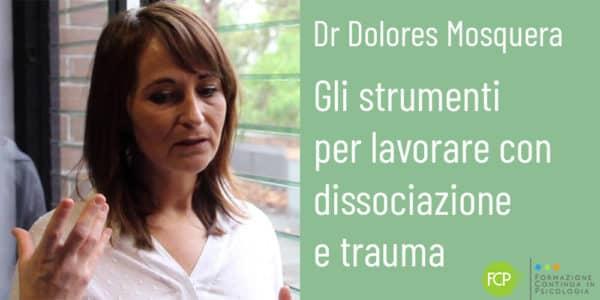 Gli strumenti per lavorare con dissociazione e trauma, con Dolores Mosquera